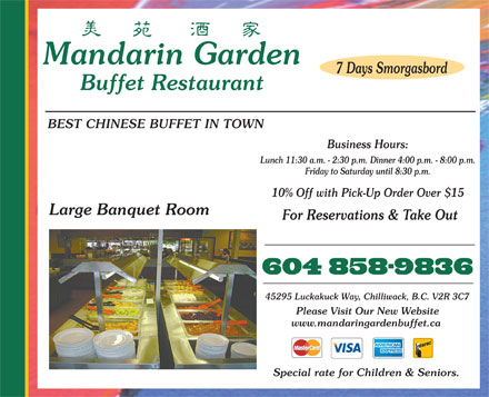 Mandarin Garden Buffet Restaurant (604-824-3753) - Annonce illustrée - Mandarin Garden 7 Days Smorgasbord Buffet Restaurant BEST CHINESE BUFFET IN TOWN Business Hours: Lunch 11:30 a.m. - 2:30 p.m. Dinner 4:00 p.m. - 8:00 p.m. Friday to Saturday until 8:30 p.m. 10% Off with Pick-Up Order Over $15 Large Banquet Room For Reservations & Take Out 45295 Luckakuck Way, Chilliwack, B.C. V2R 3C7 Please Visit Our New Website www.mandaringardenbuffet.ca Special rate for Children & Seniors.