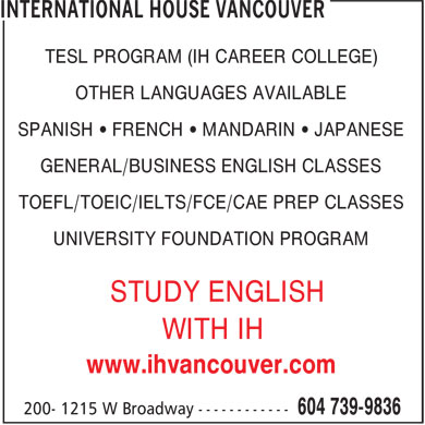 International House Vancouver (604-739-9836) - Display Ad - TESL PROGRAM (IH CAREER COLLEGE) - OTHER LANGUAGES AVAILABLE - SPANISH • FRENCH • MANDARIN • JAPANESE - GENERAL/BUSINESS ENGLISH CLASSES - TOEFL/TOEIC/IELTS/FCE/CAE PREP CLASSES - UNIVERSITY FOUNDATION PROGRAM - STUDY ENGLISH - WITH IH - www.ihvancouver.com