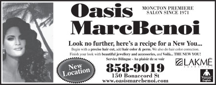 Oasis MarcBenoi (506-858-9019) - Display Ad - Voilà... THE NEW YOU! Service Bilingue - Au plaisir de se voir New 858-9019 Location 150 Bonaccord St www.oasismarcbenoi.com MONCTON PREMIERE SALON SINCE 1971 Look no further, here s a recipe for a New You... Begin with a precise hair cut, add hair color & perm. We also do hair color correction. Finish your look with beautiful jewellery and accessories, and MONCTON PREMIERE SALON SINCE 1971 Look no further, here s a recipe for a New You... Begin with a precise hair cut, add hair color & perm. We also do hair color correction. Finish your look with beautiful jewellery and accessories, and Voilà... THE NEW YOU! Service Bilingue - Au plaisir de se voir New 858-9019 Location 150 Bonaccord St www.oasismarcbenoi.com