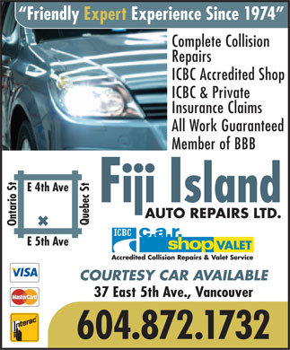 Fiji Island Auto Repairs Ltd (604-872-1732) - Annonce illustrée - Friendly Expert Experience Since 1974 Complete Collision Repairs ICBC Accredited Shop ICBC & Private Insurance Claims All Work Guaranteed Member of BBB E 4th Ave Fiji Island AUTO REPAIRS LTD. Ontario StQuebec St E 5th Ave COURTESY CAR AVAILABLE 37 East 5th Ave., Vancouver 604.872.1732