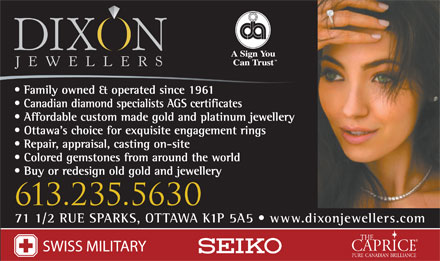 Dixon Jewellers (613-235-5630) - Annonce illustrée - Family owned & operated since 1961 Canadian diamond specialists AGS certificates Affordable custom made gold and platinum jewellery Ottawa s choice for exquisite engagement rings Repair, appraisal, casting on-site Colored gemstones from around the world Buy or redesign old gold and jewellery 613.235.5630 71 1/2 RUE SPARKS, OTTAWA K1P 5A5   www.dixonjewellers.com  Family owned & operated since 1961 Canadian diamond specialists AGS certificates Affordable custom made gold and platinum jewellery Ottawa s choice for exquisite engagement rings Repair, appraisal, casting on-site Colored gemstones from around the world Buy or redesign old gold and jewellery 613.235.5630 71 1/2 RUE SPARKS, OTTAWA K1P 5A5   www.dixonjewellers.com  Family owned & operated since 1961 Canadian diamond specialists AGS certificates Affordable custom made gold and platinum jewellery Ottawa s choice for exquisite engagement rings Repair, appraisal, casting on-site Colored gemstones from around the world Buy or redesign old gold and jewellery 613.235.5630 71 1/2 RUE SPARKS, OTTAWA K1P 5A5   www.dixonjewellers.com