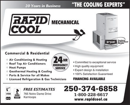 Rapid Cool Heating & Refrigeration (250-571-1558) - Display Ad - THE COOLING EXPERTS 20 Years in Business MECHANICAL Commercial & Residential Air Conditioning & Heating HR 24 Committed to exceptional service Roof Top Air Conditioners EMERGENCY High quality equipment Heat Pumps SERVICE Expert design & installation Geothermal Heating & Cooling 100% Satisfaction Guaranteed Parts & Service for all Makes FINANCING AVAILABLE Licensed Refrigeration & Gas Technicians FREE ESTIMATES 250-374-6858 765 Notre Dame Drive 1-800-228-6617 Kamloops www.rapidcool.ca