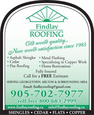 Findlay Roofing Inc (905-702-7977) - Annonce illustr&eacute;e - Findlay ROOFING Old world quality...satisfactiioonn ss.ii..nnccee 11998833Oldworldquality Newworld Newworldsa afsit ct Asphalt Shingles Metal Flashing Cedar Specializing in Copper Work Flat Roofing Home Renovations Fully Insured Call for a FREE Estimate SERVING GEORGETOWN, MILTON &amp; SURROUNDING AREA Email: findlayroofing@gmail.com 905-702-7977 toll free 800-683-2999 www.findlayroofing.ca     info@findlayroofing.ca SHINGLES   CEDAR   FLATS   COPPER