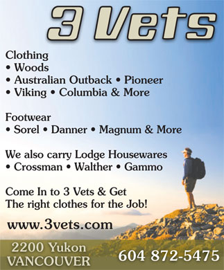 Three Vets Ltd (604-872-5475) - Annonce illustrée - Clothing Woods Come In to 3 Vets & Get The right clothes for the Job! www.3vets.com 2200 Yukon 604 872-5475 VANCOUVER Australian Outback   Pioneer Viking   Columbia & More Footwear Sorel   Danner   Magnum & More We also carry Lodge Housewares Crossman   Walther   Gammo