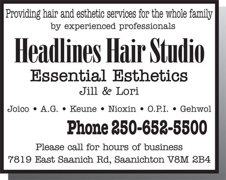 Headlines Hair Studio (250-652-5500) - Annonce illustr&eacute;e - Providing hair and esthetic services for the whole family by experienced professionals Headlines Hair Studio Essential Esthetics Jill &amp; Lori Joico   A.G.   Keune   Nioxin   O.P.I.   Gehwol Phone 250-652-5500 Please call for hours of business 7819 East Saanich Rd, Saanichton V8M 2B4