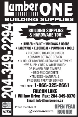 Lumber One Building Supplies (204-349-2294) - Annonce illustr&eacute;e - BUILDING SUPPLIES &amp; HARDWARE TOO! LUMBER   PAINT   WINDOWS &amp; DOORS HARDWARE   ELECTRICAL   PLUMBING   TOOLS PRESSURE TREATED LUMBER CUSTOM COTTAGE DESIGN IN HOUSE DRAFTING DESIGN DEPARTMENT WE SUPPLY RED &amp; WHITE ROUGH OR PLANED PINE TIMBERS REDI-MIX CONCRETE TRUSSES   NATURAL &amp; PRESSURE TREATED SIDINGS TOLL FREE  1-866-325-2661 1 Willow Drive  Fax: 204-349-8370 204-349-2294 Email: info@lumberone.ca