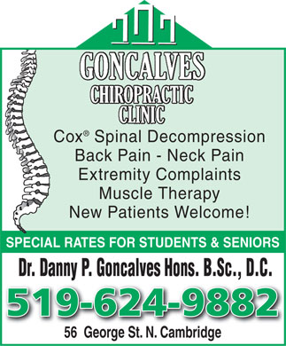 Goncalves Chiropractic Clinic (519-624-9882) - Display Ad - Cox Spinal Decompression Back Pain - Neck Pain Extremity Complaints Muscle Therapy New Patients Welcome! SPECIAL RATES FOR STUDENTS & SENIORS Dr. Danny P. Goncalves Hons. B.Sc., D.C. 519-624-9882 56  George St. N. Cambridge  Cox Spinal Decompression Back Pain - Neck Pain Extremity Complaints Muscle Therapy New Patients Welcome! SPECIAL RATES FOR STUDENTS & SENIORS Dr. Danny P. Goncalves Hons. B.Sc., D.C. 519-624-9882 56  George St. N. Cambridge