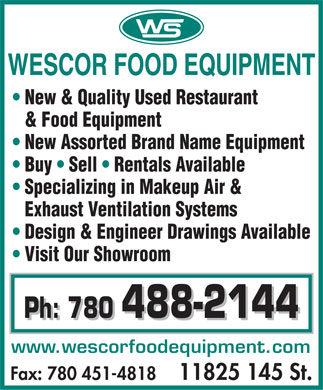 Wescor Food Equipment (780-488-2144) - Display Ad - New & Quality Used Restaurant & Food Equipment New Assorted Brand Name Equipment Buy   Sell   Rentals Available Specializing in Makeup Air & Exhaust Ventilation Systems Design & Engineer Drawings Available Visit Our Showroom Ph: 780 488-2144 Ph: 780 488-2144 www.wescorfoodequipment.com Fax: 780 451-4818   11825 145 St.