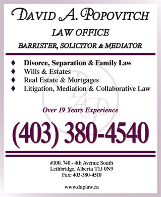 Popovitch David A Law Office (403-359-9999) - Display Ad - (403) 380-4540 Divorce, Separation & Family Law Wills & Estates Real Estate & Mortgages #100, 740 - 4th Avenue South Lethbridge, Alberta T1J 0N9 Fax: 403-380-4510 www.daplaw.ca Over 19 Years Experience Litigation, Mediation & Collaborative Law