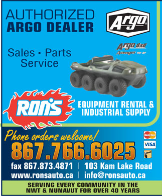 Ron's Equipment Rental &amp; Industrial Supply Ltd (867-766-6025) - Annonce illustr&eacute;e - AUTHORIZED ARGO DEALER SalesParts Service EQUIPMENT RENTAL &amp; INDUSTRIAL SUPPLY Phone orders welcome! Phone orders welcome! 867.766.6025 867.766.6025 fax 867.873.4871 103 Kam Lake Road www.ronsauto.ca info@ronsauto.ca SERVING EVERY COMMUNITY IN THE NWT &amp; NUNAVUT FOR OVER 40 YEARS