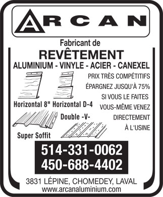 Arcan (514-331-0062) - Annonce illustr&eacute;e - Fabricant de REV&Ecirc;TEMENT ALUMINIUM - VINYLE - ACIER - CANEXEL PRIX TR&Egrave;S COMP&Eacute;TITIFS &Eacute;PARGNEZ JUSQU'&Agrave; 75% SI VOUS LE FAITES Horizontal 8&quot;Horizontal D-4 VOUS-M&Ecirc;ME VENEZ Double -V- DIRECTEMENT &Agrave; L'USINE Super Soffit 514-331-0062 450-688-4402 3831 L&Eacute;PINE, CHOMEDEY, LAVAL www.arcanaluminium.com  Fabricant de REV&Ecirc;TEMENT ALUMINIUM - VINYLE - ACIER - CANEXEL PRIX TR&Egrave;S COMP&Eacute;TITIFS &Eacute;PARGNEZ JUSQU'&Agrave; 75% SI VOUS LE FAITES Horizontal 8&quot;Horizontal D-4 VOUS-M&Ecirc;ME VENEZ Double -V- DIRECTEMENT &Agrave; L'USINE Super Soffit 514-331-0062 450-688-4402 3831 L&Eacute;PINE, CHOMEDEY, LAVAL www.arcanaluminium.com