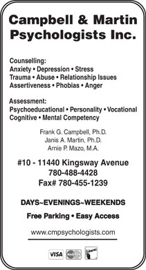 Campbell &amp; Martin Psychologists (780-488-4428) - Annonce illustr&eacute;e - Campbell &amp; Martin Psychologists Inc. Counselling: Anxiety   Depression   Stress Trauma   Abuse   Relationship Issues Assertiveness   Phobias   Anger Assessment: Psychoeducational   Personality   Vocational Cognitive   Mental Competency Frank G. Campbell, Ph.D. Janis A. Martin, Ph.D. Arnie P. Mazo, M.A. #10 - 11440 Kingsway Avenue 780-488-4428 Fax# 780-455-1239 DAYS~EVENINGS~WEEKENDS Free Parking   Easy Access www.cmpsychologists.com Campbell &amp; Martin Psychologists Inc. Counselling: Anxiety   Depression   Stress Trauma   Abuse   Relationship Issues Assertiveness   Phobias   Anger Assessment: Psychoeducational   Personality   Vocational Cognitive   Mental Competency Frank G. Campbell, Ph.D. Janis A. Martin, Ph.D. Arnie P. Mazo, M.A. #10 - 11440 Kingsway Avenue 780-488-4428 Fax# 780-455-1239 DAYS~EVENINGS~WEEKENDS Free Parking   Easy Access www.cmpsychologists.com