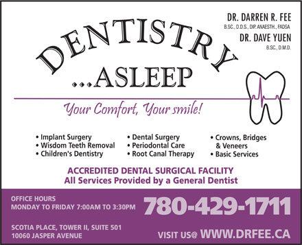 Fee Darren Dr (780-429-1711) - Display Ad - B.SC., D.D.S., DIP. ANAESTH., FADSA B.SC., D.M.D. Implant Surgery Dental Surgery Crowns, Bridges Wisdom Teeth Removal Periodontal Care & Veneers Children's Dentistry Root Canal Therapy Basic Services ACCREDITED DENTAL SURGICAL FACILITY All Services Provided by a General Dentist OFFICE HOURS MONDAY TO FRIDAY 7:00AM TO 3:30PM 780-429-1711 SCOTIA PLACE, TOWER II, SUITE 501 10060 JASPER AVENUE WWW.DRFEE.CA VISIT US@