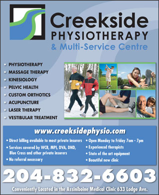 Creekside Physiotherapy &amp; Multi-Service Centre (204-832-6603) - Display Ad - PHYSIOTHERAPY Y MASSAGE THERAPY APY KINESIOLOGY PELVIC HEALTH CUSTOM ORTHOTICS THOTICS ACUPUNCTUREACU LASER THERAPY VESTIBULAR TREATMENTVES REATMENT www.creeksidephysio.com Direct billing available to most private insurers Open Monday to Friday 7am - 7pm Experienced therapists Services covered by WCB, MPI, DVA, DND, Blue Cross and other private insurers State of the art equipment No referral necessary Beautiful new clinic 204-832-6603 Conveniently Located in the Assiniboine Medical Clinic 633 Lodge Ave. PHYSIOTHERAPY Y MASSAGE THERAPY APY KINESIOLOGY PELVIC HEALTH CUSTOM ORTHOTICS THOTICS ACUPUNCTUREACU LASER THERAPY VESTIBULAR TREATMENTVES REATMENT www.creeksidephysio.com Direct billing available to most private insurers Open Monday to Friday 7am - 7pm Experienced therapists Services covered by WCB, MPI, DVA, DND, Blue Cross and other private insurers State of the art equipment No referral necessary Beautiful new clinic 204-832-6603 Conveniently Located in the Assiniboine Medical Clinic 633 Lodge Ave.