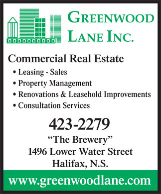 Greenwood Lane Inc (902-423-2279) - Annonce illustr&eacute;e - Commercial Real Estate Leasing - Sales Property Management Renovations &amp; Leasehold Improvements Consultation Services 423-2279 The Brewery 1496 Lower Water Street Halifax, N.S. www.greenwoodlane.com Commercial Real Estate Leasing - Sales Property Management Renovations &amp; Leasehold Improvements Consultation Services 423-2279 The Brewery 1496 Lower Water Street Halifax, N.S. www.greenwoodlane.com