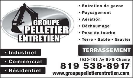 Groupe Pelletier Entretien (819-805-0165) - Annonce illustr&eacute;e - Entretien de gazon Paysagement A&eacute;ration D&eacute;chaumage Pose de tourbe Terre   Sable   Gravier TERRASSEMENT Industriel 1020-108 Av St-G Champ Commercial 819 538-8917 R&eacute;sidentiel www.groupepelletierentretien.com