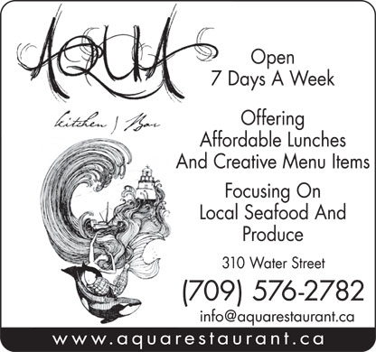 Aqua Kitchen & Bar (709-576-2782) - Annonce illustrée - Open 7 Days A Week Offering Affordable Lunches 7 Days A Week Offering Affordable Lunches And Creative Menu Items Focusing On Local Seafood And Produce 310 Water Street (709) 576-2782 www.aquarestaurant.ca Open Focusing On Local Seafood And Produce 310 Water Street (709) 576-2782 www.aquarestaurant.ca And Creative Menu Items