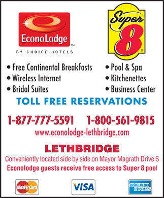 Super 8 Hotel (403-406-0806) - Annonce illustrée - Free Continental Breakfasts Pool & Spa Wireless Internet Kitchenettes Bridal Suites Business Center TOLL FREE RESERVATIONS 1-877-777-5591    1-800-561-9815 www.econolodge-lethbridge.com LETHBRIDGE Conveniently located side by side on Mayor Magrath Drive S Econolodge guests receive free access to Super 8 poo