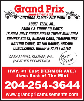 Grand Prix Amusements Ltd (204-254-3644) - Display Ad - OUTDOOR FAMILY FUN PARK ADULT, TEEN, JR., FAMILY & KIDDIE GO-KARTS 18 HOLE JOLLY ROGER PIRATE THEME MINI-GOLF BUMPER BOATS, BUMPER CARS, TRAMPOLINES BATTING CAGES, WATER GAMES, ARCADE CONCESSIONS, GROUP & PARTY RATES OPEN SPRING, SUMMER, FALL (WEATHER PERMITTING) HWY. #1 East (FERMOR AVE.) 4kms East of The Mint 204-254-3644 www.grandprixamusements.com
