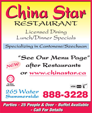 China Star Restaurant (902-888-3228) - Display Ad - Licensed Dining Lunch/Dinner Specials Specializing in Cantonese/Szechuan See Our Menu Page after Restaurants NEW or www.chinastar.ca 265 Water Summerside 888-3228 Parties - 25 People & Over - Buffet Available Parties - 25 People & Over - Buffet Available - Call For Details - Call For Details