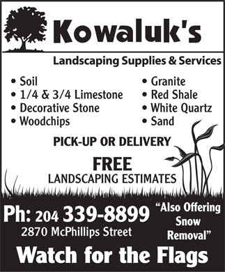 Kowaluk's Landscaping Supplies & Services (204-339-8899) - Annonce illustrée - Soil Granite 1/4 & 3/4 Limestone Red Shale Decorative Stone White Quartz Woodchips Sand PICK-UP OR DELIVERY FREE LANDSCAPING ESTIMATES Also Offering Ph: 204 339-8899 Snow 2870 McPhillips Street Removal Watch for the Flags  Soil Granite 1/4 & 3/4 Limestone Red Shale Decorative Stone White Quartz Woodchips Sand PICK-UP OR DELIVERY FREE LANDSCAPING ESTIMATES Also Offering Ph: 204 339-8899 Snow 2870 McPhillips Street Removal Watch for the Flags