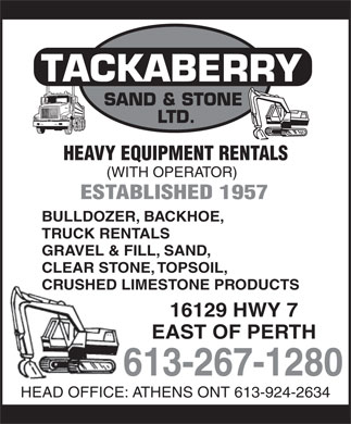 Tackaberry Sand & Stone Ltd (613-267-1280) - Annonce illustrée - SAND & STONE LTD. HEAVY EQUIPMENT RENTALS (WITH OPERATOR) ESTABLISHED 1957 BULLDOZER, BACKHOE, TRUCK RENTALS GRAVEL & FILL, SAND, CLEAR STONE, TOPSOIL, CRUSHED LIMESTONE PRODUCTS 16129 HWY 7 EAST OF PERTH 613-267-1280 HEAD OFFICE: ATHENS ONT 613-924-2634 SAND & STONE LTD. HEAVY EQUIPMENT RENTALS (WITH OPERATOR) ESTABLISHED 1957 BULLDOZER, BACKHOE, TRUCK RENTALS GRAVEL & FILL, SAND, CLEAR STONE, TOPSOIL, CRUSHED LIMESTONE PRODUCTS 16129 HWY 7 EAST OF PERTH 613-267-1280 HEAD OFFICE: ATHENS ONT 613-924-2634