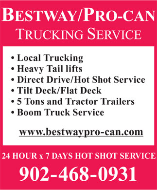 Bestway/Pro-Can Trucking Services (902-468-0931) - Display Ad - Local Trucking Heavy Tail lifts Direct Drive/Hot Shot Service Tilt Deck/Flat Deck 5 Tons and Tractor Trailers Boom Truck Service www.bestwaypro-can.com 24 HOUR x 7 DAYS HOT SHOT SERVICE 902-468-0931  Local Trucking Heavy Tail lifts Direct Drive/Hot Shot Service Tilt Deck/Flat Deck 5 Tons and Tractor Trailers Boom Truck Service www.bestwaypro-can.com 24 HOUR x 7 DAYS HOT SHOT SERVICE 902-468-0931