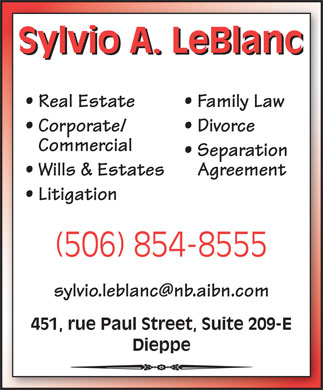 LeBlanc Sylvio A. Law Office (506-854-8555) - Annonce illustrée - Sylvio A. LeBlanc Real Estate Family Law Divorce Commercial Separation Wills & Estates Agreement Litigation (506) 854-8555 451, rue Paul Street, Suite 209-E Dieppe Corporate/