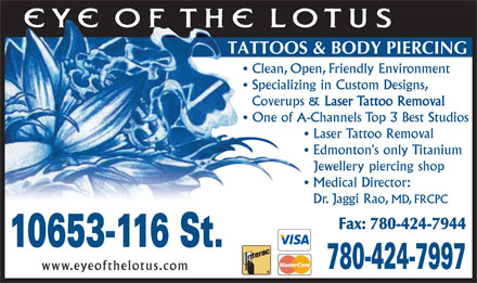 Eye Of The Lotus (780-424-7997) - Annonce illustr&eacute;e - TATTOOS &amp; BODY PIERCING Clean, Open, Friendly Environment Specializing in Custom Designs, Coverups &amp; Laser Tattoo Removal One of A-Channels Top 3 Best Studios Laser Tattoo Removal Edmonton's only Titanium Jewellery piercing shop Medical Director: Dr. Jaggi Rao, MD, FRCPC Fax: 780-424-7944 10653-116 St. 780-424-7997 www.eyeofthelotus.com