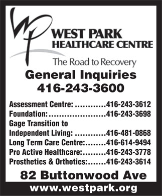 West Park Healthcare Centre (416-243-3600) - Annonce illustrée - General Inquiries 416-243-3600 Assessment Centre:............416-243-3612 Foundation:......................416-243-3698 Gage Transition to Independent Living:............416-481-0868 Long Term Care Centre:........416-614-9494 Pro Active Healthcare:.........416-243-3778 Prosthetics & Orthotics:.......416-243-3614 82 Buttonwood Ave www.westpark.org