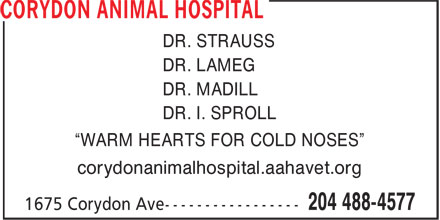 "Corydon Animal Hospital (204-515-1788) - Annonce illustrée - corydonanimalhospital.aahavet.org ""WARM HEARTS FOR COLD NOSES"" DR. STRAUSS DR. LAMEG DR. MADILL DR. I. SPROLL"