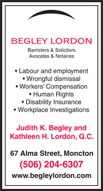 Begley Lordon Barristers & Sol (506-204-6307) - Annonce illustrée - Barristers & Solicitors Avocates & Notaires Labour and employment Wrongful dismissal Workers  Compensation Human Rights Disability Insurance Workplace Investigations Judith K. Begley and Kathleen H. Lordon, Q.C. 67 Alma Street, Moncton (506) 204-6307 www.begleylordon.com