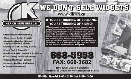 Kilrich Industries Ltd (867-668-5958) - Annonce illustr&eacute;e - Located at 30 Denver Rd. Whitehorse,Yukon Y1A 5S7 HOURS:  Mon-Fri 8:00 - 5:30  Sat 9:00 - 3:00 IF YOU'RE THINKING OF BUILDING, KILRICH INDUSTRIES L.P. YOU'RE THINKING OF KILRICH When you come to Kilrich Building Supplies, you won't find any gadgets, accessories, knick-knacks or ornaments. We won't try to sell you mops, Christmas trees or half price anti-freeze. We've never had a special of the week. So, what are you getting? Only Truss Design &amp; Manufacturing building supplies: lumber, plywood, insulation, roofing, etc. Floor System Design &amp; Supply And because we don't spend our energy on all other odds and ends, our attention is focused on serving you and giving you some Dimensional Lumber, Plywood, of the lowest prices in building supplies, year round. And that's it - Engineered Wood &amp; Timbers no hype, no extras, and especially, no widgets. Trusses &amp; I-Joist   Roofing &amp; Siding Power Tools &amp; Pneumatics Insulation &amp; Poly   Drywall &amp; Accessories Steel Framing   Acoustical Ceilings Doors &amp; Mouldings   Cement FAX: 668-3682 Fasteners, Caulking &amp; Adhesives Culverts &amp; Geotextiles 100% Yukon Owned &amp; Operated www.kilrich.ca