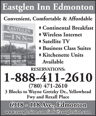 Eastglen Inn (1-888-411-2610) - Display Ad - Eastglen Inn Edmonton Convenient, Comfortable & Affordable Continental Breakfast Wireless Internet Satellite TV Business Class Suites Kitchenette Units Available RESERVATIONS: 1-888-411-2610 (780) 471-2610 3 Blocks to Wayne Gretzky Dr., Yellowhead Fwy and Rexall Place 6918 - 118 Ave., Edmonton www.eastgleninn.com/info@eastgleninn.com  Eastglen Inn Edmonton Convenient, Comfortable & Affordable Continental Breakfast Wireless Internet Satellite TV Business Class Suites Kitchenette Units Available RESERVATIONS: 1-888-411-2610 (780) 471-2610 3 Blocks to Wayne Gretzky Dr., Yellowhead Fwy and Rexall Place 6918 - 118 Ave., Edmonton www.eastgleninn.com/info@eastgleninn.com