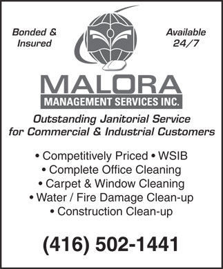 Malora Mgmt Services Inc (416-502-1441) - Annonce illustrée - Bonded &Available Insured24/7 Outstanding Janitorial Service for Commercial & Industrial Customers Competitively Priced   WSIB Complete Office Cleaning Carpet & Window Cleaning Water / Fire Damage Clean-up Construction Clean-up (416) 502-1441