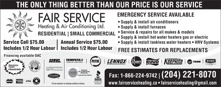 Fair Service Heating & Air Conditioning (204-221-8070) - Annonce illustrée - THE ONLY THING BETTER THAN OUR PRICE IS OUR SERVICE EMERGENCY SERVICE AVAILABLE Supply & install air conditioners Supply & install furnaces Service & repairs for all makes & models RESIDENTIAL SMALL COMMERCIAL Supply & install hot water heaters gas or electric Supply & install tankless water heaters   HRV Systems Service Call $75.00 Annual Service $75.00 Includes 1/2 Hour Labour FREE ESTIMATES FOR REPLACEMENTSFREE ESTIMATES FOR REPLACEMENTS Financing available OAC Fax: 1-866-224-9742 (204) 221-8070 Price subject to change without notice www.fairserviceheating.ca   fairserviceheating@gmail.com  THE ONLY THING BETTER THAN OUR PRICE IS OUR SERVICE EMERGENCY SERVICE AVAILABLE Supply & install air conditioners Supply & install furnaces Service & repairs for all makes & models RESIDENTIAL SMALL COMMERCIAL Supply & install hot water heaters gas or electric Supply & install tankless water heaters   HRV Systems Service Call $75.00 Annual Service $75.00 Includes 1/2 Hour Labour FREE ESTIMATES FOR REPLACEMENTSFREE ESTIMATES FOR REPLACEMENTS Financing available OAC Fax: 1-866-224-9742 (204) 221-8070 Price subject to change without notice www.fairserviceheating.ca   fairserviceheating@gmail.com
