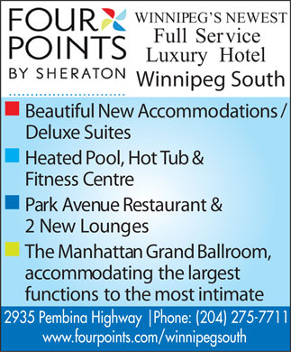 Four Points By Sheraton Winnipeg South (204-275-7711) - Annonce illustr&eacute;e - WINNIPEG SNEWEST FullService LuxuryHotel Winnipeg South n / BeautifulNewAccommodations DeluxeSuites n HeatedPool,HotTub&amp; FitnessCentre n ParkAvenueRestaurant&amp; 2NewLounges n TheManhattanGrandBallroom, accommodatingthelargest functionstothemostintimate 2935 Pembina Highway   Phone: (204) 275-7711 www.fourpoints.com/winnipegsouth  WINNIPEG SNEWEST FullService LuxuryHotel Winnipeg South n / BeautifulNewAccommodations DeluxeSuites n HeatedPool,HotTub&amp; FitnessCentre n ParkAvenueRestaurant&amp; 2NewLounges n TheManhattanGrandBallroom, accommodatingthelargest functionstothemostintimate 2935 Pembina Highway   Phone: (204) 275-7711 www.fourpoints.com/winnipegsouth  WINNIPEG SNEWEST FullService LuxuryHotel Winnipeg South n / BeautifulNewAccommodations DeluxeSuites n HeatedPool,HotTub&amp; FitnessCentre n ParkAvenueRestaurant&amp; 2NewLounges n TheManhattanGrandBallroom, accommodatingthelargest functionstothemostintimate 2935 Pembina Highway   Phone: (204) 275-7711 www.fourpoints.com/winnipegsouth  WINNIPEG SNEWEST FullService LuxuryHotel Winnipeg South n / BeautifulNewAccommodations DeluxeSuites n HeatedPool,HotTub&amp; FitnessCentre n ParkAvenueRestaurant&amp; 2NewLounges n TheManhattanGrandBallroom, accommodatingthelargest functionstothemostintimate 2935 Pembina Highway   Phone: (204) 275-7711 www.fourpoints.com/winnipegsouth