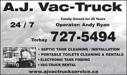AJ Vac-Truck Service (709-437-5416) - Display Ad - Family Owned for 35 Years Operator: Andy Ryan 24 / 7 Torbay 727-5494 SEPTIC TANK CLEANING / INSTALLATION PORTABLE TOILETS CLEANING & RENTALS ELECTRONIC TANK FINDING VAC-TRUCK RENTAL www.ajvactruckservice.ca