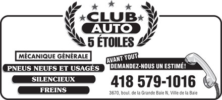Club Auto 5 Etoiles (418-549-3124) - Annonce illustr&eacute;e - SILENCIEUX 418 579-1016 FREINS 3670, boul. de la Grande Baie N, Ville de la Baie 5 &Eacute;TOILES M&Eacute;CANIQUE G&Eacute;N&Eacute;RALE AVANT TOUT DEMANDEZ-NOUS UN ESTIM&Eacute;! PNEUS NEUFS ET USAG&Eacute;S SILENCIEUX 418 579-1016 FREINS 3670, boul. de la Grande Baie N, Ville de la Baie 5 &Eacute;TOILES M&Eacute;CANIQUE G&Eacute;N&Eacute;RALE AVANT TOUT DEMANDEZ-NOUS UN ESTIM&Eacute;! PNEUS NEUFS ET USAG&Eacute;S