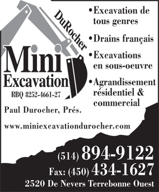 Mini-Excavation Durocher (514-894-9122) - Annonce illustr&eacute;e - Excavation de tous genres Drains fran&ccedil;ais Excavations en sous-oeuvre Agrandissement r&eacute;sidentiel &amp; RBQ 8252-4661-27 commercial Paul Durocher, Pr&eacute;s. www.miniexcavationdurocher.com (514) 894-9122 Fax: (450) 434-1627 2520 De Nevers Terrebonne Ouest