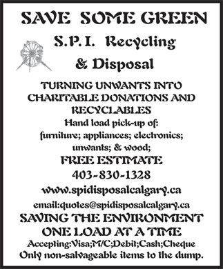 SPI Disposal & Recycling (403-830-1328) - Display Ad - SAVE SOME GREEN S.P.I. Recycling & Disposal TURNING UNWANTS INTO CHARITABLE DONATIONS AND RECYCLABLES Hand load pick-up of: furniture; appliances; electronics; unwants; & wood; FREE ESTIMATE 403-830-1328 www.spidisposalcalgary.ca email:quotesspidisposalcalgary.ca @ SAVING THE ENVIRONMENT ONE LOAD AT A TIME Accepting:Visa;M/C;Debit;Cash;Cheque Only non-salvageable items to the dump. SAVE SOME GREEN S.P.I. Recycling & Disposal TURNING UNWANTS INTO CHARITABLE DONATIONS AND RECYCLABLES Hand load pick-up of: furniture; appliances; electronics; unwants; & wood; FREE ESTIMATE 403-830-1328 www.spidisposalcalgary.ca email:quotesspidisposalcalgary.ca @ SAVING THE ENVIRONMENT ONE LOAD AT A TIME Accepting:Visa;M/C;Debit;Cash;Cheque Only non-salvageable items to the dump.