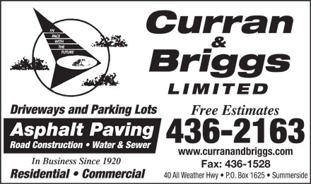 Curran & Briggs (902-436-2163) - Display Ad - Curran & Briggs LIMITED Driveways and Parking Lots Free Estimates Asphalt Paving 436-2163 Road Construction   Water & Sewer www.curranandbriggs.com In Business Since 1920 Fax: 436-1528 Residential   Commercial 40 All Weather Hwy   P.O. Box 1625   Summerside Curran & Briggs LIMITED Driveways and Parking Lots Free Estimates Asphalt Paving 436-2163 Road Construction   Water & Sewer www.curranandbriggs.com In Business Since 1920 Fax: 436-1528 Residential   Commercial 40 All Weather Hwy   P.O. Box 1625   Summerside