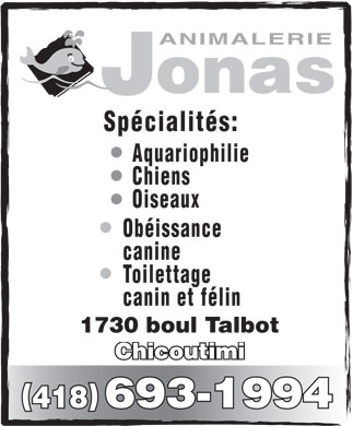 Animalerie Jonas (1994) Inc (418-693-1994) - Annonce illustr&eacute;e - ANIMALERIE onas J Sp&eacute;cialit&eacute;s: Aquariophilie Chiens Oiseaux Ob&eacute;issance canine Toilettage canin et f&eacute;lin 1730 boul Talbot Chicoutimi () 418 693-1994 ANIMALERIE onas J Sp&eacute;cialit&eacute;s: Aquariophilie Chiens Oiseaux Ob&eacute;issance canine Toilettage canin et f&eacute;lin 1730 boul Talbot Chicoutimi () 418 693-1994  ANIMALERIE onas J Sp&eacute;cialit&eacute;s: Aquariophilie Chiens Oiseaux Ob&eacute;issance canine Toilettage canin et f&eacute;lin 1730 boul Talbot Chicoutimi () 418 693-1994  ANIMALERIE onas J Sp&eacute;cialit&eacute;s: Aquariophilie Chiens Oiseaux Ob&eacute;issance canine Toilettage canin et f&eacute;lin 1730 boul Talbot Chicoutimi () 418 693-1994 ANIMALERIE onas J Sp&eacute;cialit&eacute;s: Aquariophilie Chiens Oiseaux Ob&eacute;issance canine Toilettage canin et f&eacute;lin 1730 boul Talbot Chicoutimi () 418 693-1994  ANIMALERIE onas J Sp&eacute;cialit&eacute;s: Aquariophilie Chiens Oiseaux Ob&eacute;issance canine Toilettage canin et f&eacute;lin 1730 boul Talbot Chicoutimi () 418 693-1994