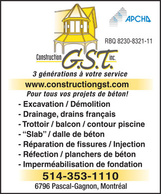 Gst Construction (514-353-1110) - Annonce illustr&eacute;e - RBQ 8230-8321-11 Construction inc. 3 g&eacute;n&eacute;rations &agrave; votre service www.constructiongst.com Pour tous vos projets de b&eacute;ton! - Excavation / D&eacute;molition - Drainage, drains fran&ccedil;ais - Trottoir / balcon / contour piscine -  Slab  / dalle de b&eacute;ton - R&eacute;paration de fissures / Injection - R&eacute;fection / planchers de b&eacute;ton - Imperm&eacute;abilisation de fondation 514-353-1110 6796 Pascal-Gagnon, Montr&eacute;al  RBQ 8230-8321-11 Construction inc. 3 g&eacute;n&eacute;rations &agrave; votre service www.constructiongst.com Pour tous vos projets de b&eacute;ton! - Excavation / D&eacute;molition - Drainage, drains fran&ccedil;ais - Trottoir / balcon / contour piscine -  Slab  / dalle de b&eacute;ton - R&eacute;paration de fissures / Injection - R&eacute;fection / planchers de b&eacute;ton - Imperm&eacute;abilisation de fondation 514-353-1110 6796 Pascal-Gagnon, Montr&eacute;al