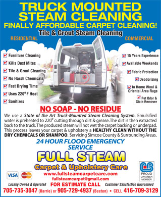 Full Steam Carpet &amp; Upholstery Cleaning (1-877-459-9856) - Display Ad - TRUCK MOUNTED STEAM CLEANING FINALLY AFFORDABLE CARPET CLEANING! Tile &amp; Grout Steam Cleaning RESIDENTIAL COMMERCIAL Furniture Cleaning 15 Years Experience Kills Dust Mites Available Weekends Tile &amp; Grout Cleaning Fabric Protection No Harsh Chemicals Deodorizing Fast Drying Time In Home Wool &amp; Oriental Area Rugs o Uses 220 F Heat Pet Odor &amp; Sanitizes Stain Remover We use a Emulsified &ordm; water is preheated to 220 cutting through dirt &amp; grease. The dirt is then extracted back to the truck. The produced steam will not wet the carpet backing or underpad. This process leaves your carpet &amp; upholstery a FULL STEAM www.fullsteamcarpetcare.com fullsteamcarpet@gmail.com Locally Owned &amp; Operated Customer Satisfaction Guaranteed FOR ESTIMATE CALL 705-735-3047 (Barrie) or 905-729-4937 (Beeton)     CELL 416-709-3129