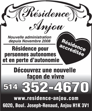 R&eacute;sidence Anjou (514-352-4670) - Annonce illustr&eacute;e - Nouvelle administration R&eacute;sidence depuis Novembre 2008 accr&eacute;dit&eacute;e R&eacute;sidence pour personnes autonomes et en perte d autonomie D&eacute;couvrez une nouvelle fa&ccedil;on de vivre 514 352-4670 www.residence-anjou.com 6020, Boul. Joseph-Renaud, Anjou H1K 3V1