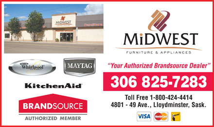 Midwest Furniture & Appliances (780-874-1236) - Annonce illustrée - Your Authorized Brandsource Dealer 306 825-7283 Toll Free 1-800-424-4414 4801 - 49 Ave., Lloydminster, Sask. Your Authorized Brandsource Dealer 306 825-7283 Toll Free 1-800-424-4414 4801 - 49 Ave., Lloydminster, Sask.