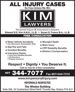 KIM Personal Injury &amp; Insurance Lawyers (807-344-7077) - Annonce illustr&eacute;e - ALL INJURY CASES No Fees Unless We Win LAWYERS Personal Injury &amp; Insurance Lawyers Edward S.E. Kim H.B.A., LL.B.     Susan S. Frasca B.A., LL.B. FREE CONSULTATION Motor Vehicle Accidents Wrongful Death Car, Motorcycle, Snowmobile, Boat Brain Injury Slip/Trip and Falls CPP Disability Benefits Accident Benefits Worker s Compensation Insurance Claims Long Term Disability Benefits Life Insurance Property Insurance Respect   Dignity   You Deserve It. Call us now for a free consultation 807 344-7077 Fax 807 344 7210 www.kimpersonalinjury.com REFERRALS RESPECTED The Whalen Building Suite 206, 34 Cumberland Street North Thunder Bay, Ontario P7A 4L3 ALL INJURY CASES No Fees Unless We Win LAWYERS Personal Injury &amp; Insurance Lawyers Edward S.E. Kim H.B.A., LL.B.     Susan S. Frasca B.A., LL.B. FREE CONSULTATION Motor Vehicle Accidents Wrongful Death Car, Motorcycle, Snowmobile, Boat Brain Injury Slip/Trip and Falls CPP Disability Benefits Accident Benefits Worker s Compensation Insurance Claims Long Term Disability Benefits Life Insurance Property Insurance Respect   Dignity   You Deserve It. Call us now for a free consultation 807 344-7077 Fax 807 344 7210 www.kimpersonalinjury.com REFERRALS RESPECTED The Whalen Building Suite 206, 34 Cumberland Street North Thunder Bay, Ontario P7A 4L3