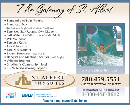 St Albert Inn & Suites (780-459-5551) - Display Ad - Standard and Suite Rooms Handicap Rooms (For Seniors & People With Moderate Disabilities) Extended Stay Rooms, C/W Kitchens Salt Water Pool/Whirl Pool/Water Slide Pets Welcome Exercise Room Guest Laundry Family Restaurant Liquor Store (Open 7 days a week) Banquet and Meeting Facilities (5-400 People) Wireless Internet St. Albert's Community Hotel 100% Non-smoking Property 780.459.5551 #156 ST. ALBERT TRAIL, ST ALBERT For Reservations Toll Free Canada/USA 1-800-450-8612 Reservations: reserv@stal-inn.ca