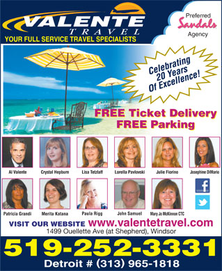 Valente Travel Inc (226-315-1644) - Annonce illustrée - Preferred Agency Celebrating20 Years Of Excellence! FREE Ticket Delivery FREE Parking Crystal Hepburn Lisa Tetzlaff Lorella Pavlovski Julie Fiorino Josephine DiMarioAl Valente John SamuelPaula Rigg Merita KatanaPatricia Grandi Mary Jo McKinnon CTC VISIT OUR WEBSITE www.valentetravel.com 1499 Ouellette Ave (at Shepherd), Windsor 519-252-3331 Detroit # 313 965-1818 Preferred Agency Celebrating20 Years Of Excellence! FREE Ticket Delivery FREE Parking Crystal Hepburn Lisa Tetzlaff Lorella Pavlovski Julie Fiorino Josephine DiMarioAl Valente John SamuelPaula Rigg Merita KatanaPatricia Grandi Mary Jo McKinnon CTC VISIT OUR WEBSITE www.valentetravel.com 1499 Ouellette Ave (at Shepherd), Windsor 519-252-3331 Detroit # 313 965-1818